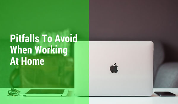 Pitfalls To Avoid When Working At Home